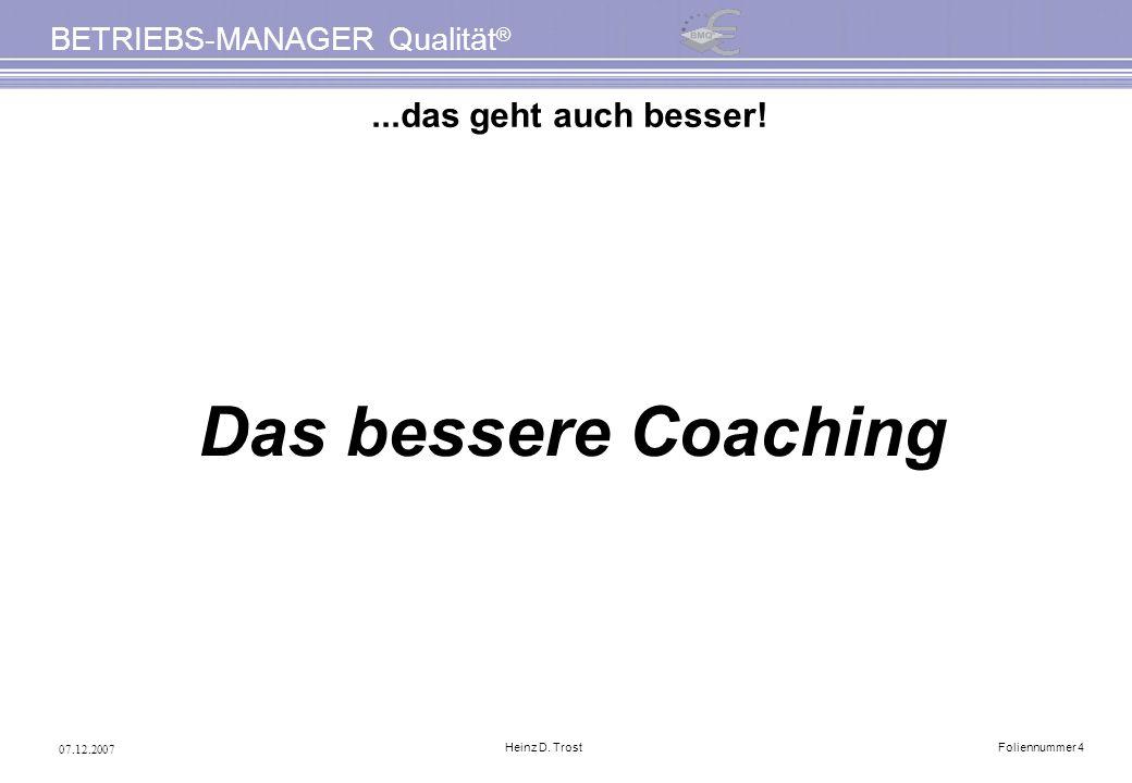 07.12.2007 BETRIEBS-MANAGER Qualität ® Heinz D. TrostFoliennummer 4...das geht auch besser! Das bessere Coaching