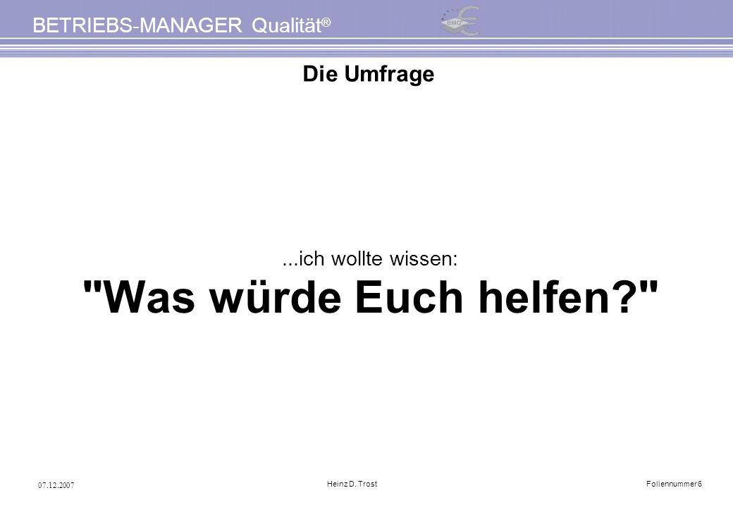 07.12.2007 BETRIEBS-MANAGER Qualität ® Heinz D. TrostFoliennummer 6 Die Umfrage...ich wollte wissen: