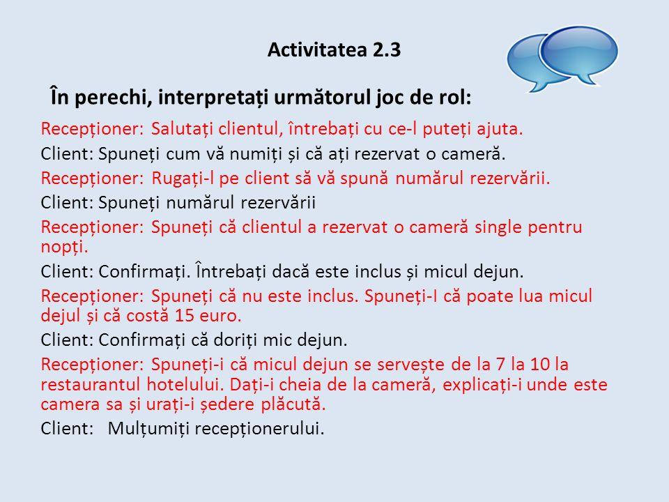 Activitatea 2.3 În perechi, interpretați urm ă torul joc de rol: Recepționer: Salutați clientul, întrebați cu ce-l puteți ajuta.