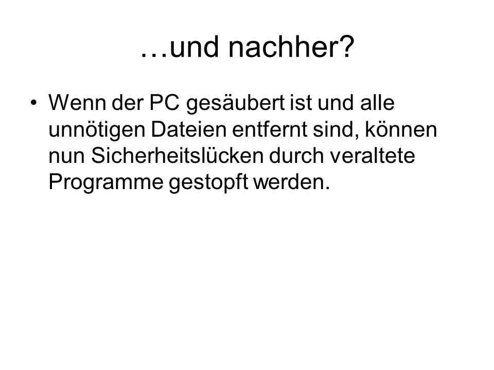 …und nachher? Wenn der PC gesäubert ist und alle unnötigen Dateien entfernt sind, können nun Sicherheitslücken durch veraltete Programme gestopft werd