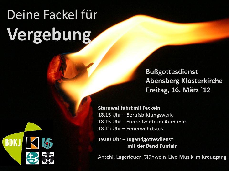Deine Fackel für Vergebung Bußgottesdienst Abensberg Klosterkirche Freitag, 16. März ´12 Sternwallfahrt mit Fackeln 18.15 Uhr – Berufsbildungswerk 18.