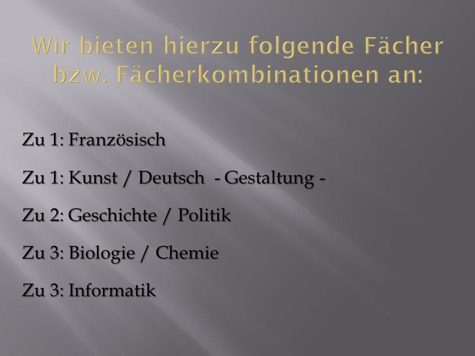 Zu 1: Französisch Zu 1: Kunst / Deutsch - Gestaltung - Zu 2: Geschichte / Politik Zu 3: Biologie / Chemie Zu 3: Informatik