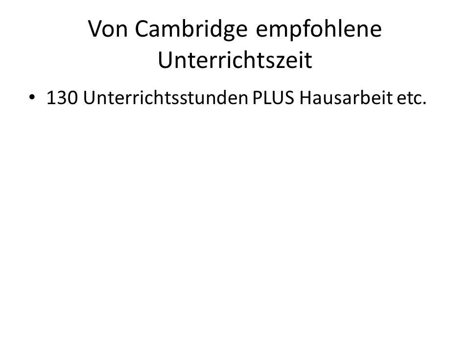 Von Cambridge empfohlene Unterrichtszeit 130 Unterrichtsstunden PLUS Hausarbeit etc.