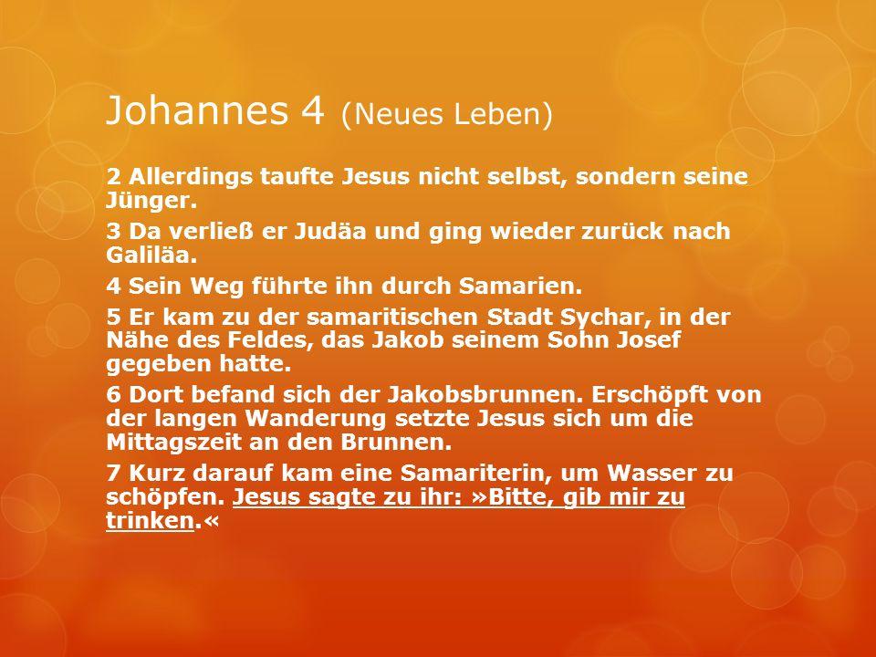 Johannes 4 (Neues Leben) 2 Allerdings taufte Jesus nicht selbst, sondern seine Jünger. 3 Da verließ er Judäa und ging wieder zurück nach Galiläa. 4 Se
