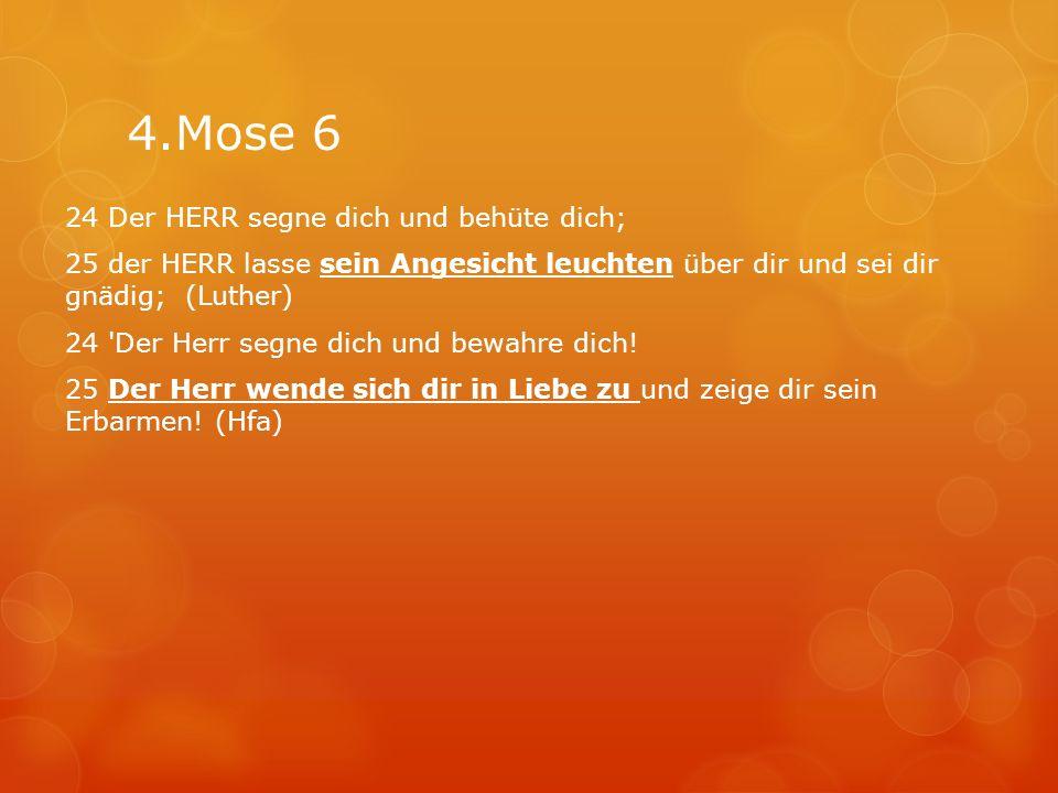 4.Mose 6 24 Der HERR segne dich und behüte dich; 25 der HERR lasse sein Angesicht leuchten über dir und sei dir gnädig; (Luther) 24 'Der Herr segne di