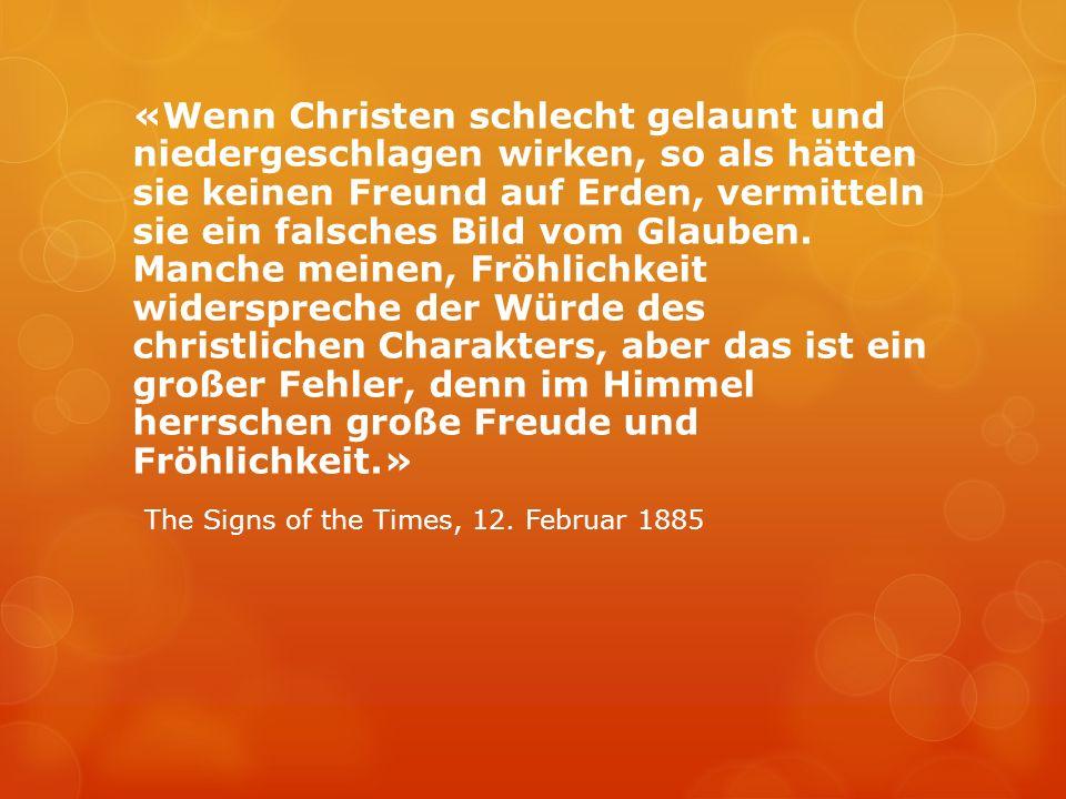 «Wenn Christen schlecht gelaunt und niedergeschlagen wirken, so als hätten sie keinen Freund auf Erden, vermitteln sie ein falsches Bild vom Glauben.
