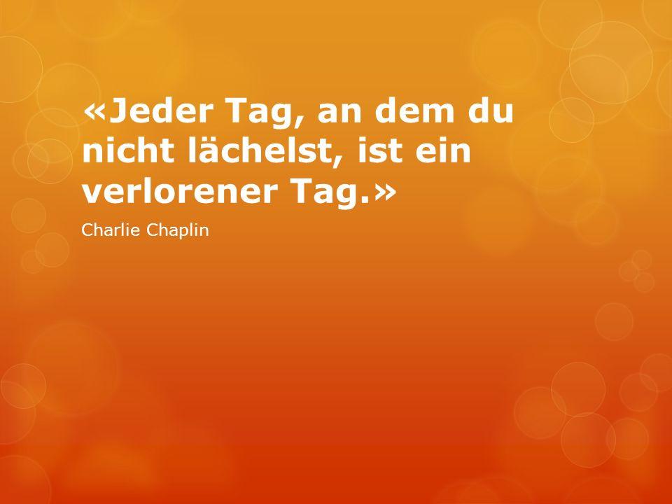 «Jeder Tag, an dem du nicht lächelst, ist ein verlorener Tag.» Charlie Chaplin