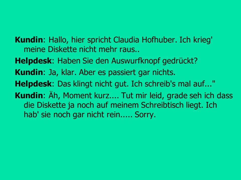Kundin: Hallo, hier spricht Claudia Hofhuber.Ich krieg meine Diskette nicht mehr raus..