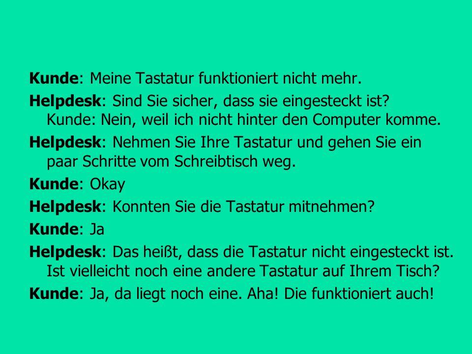 Kunde: Meine Tastatur funktioniert nicht mehr.Helpdesk: Sind Sie sicher, dass sie eingesteckt ist.