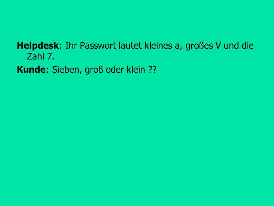 Helpdesk: Ihr Passwort lautet kleines a, großes V und die Zahl 7. Kunde: Sieben, groß oder klein ??