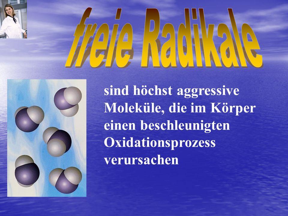 sind höchst aggressive Moleküle, die im Körper einen beschleunigten Oxidationsprozess verursachen