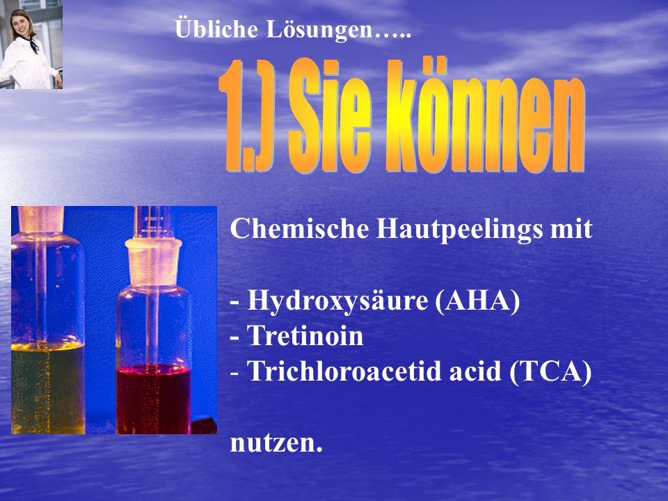 Chemische Hautpeelings mit - Hydroxysäure (AHA) - Tretinoin - Trichloroacetid acid (TCA) nutzen. Übliche Lösungen…..