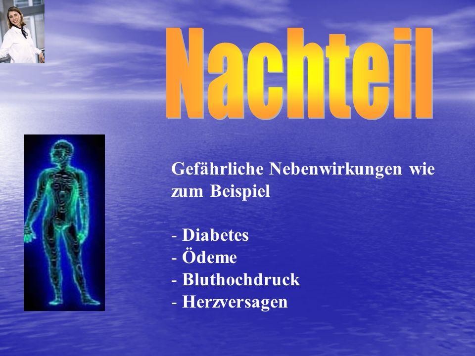 Gefährliche Nebenwirkungen wie zum Beispiel - Diabetes - Ödeme - Bluthochdruck - Herzversagen