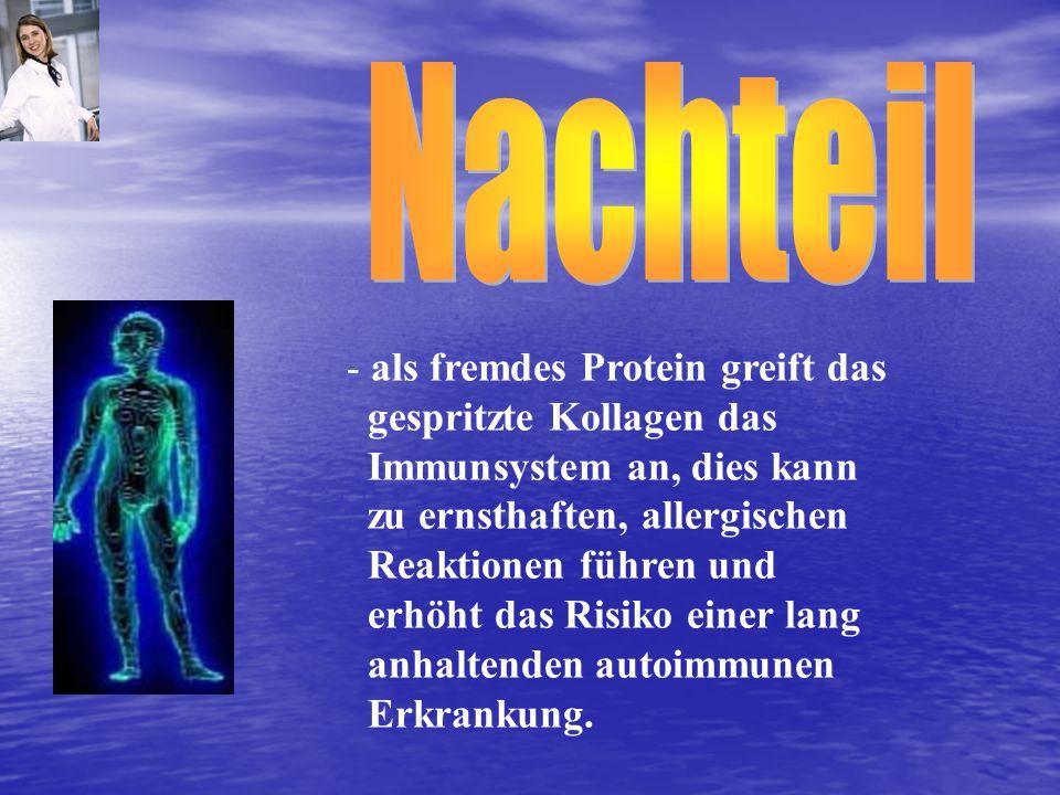 - als fremdes Protein greift das gespritzte Kollagen das Immunsystem an, dies kann zu ernsthaften, allergischen Reaktionen führen und erhöht das Risik