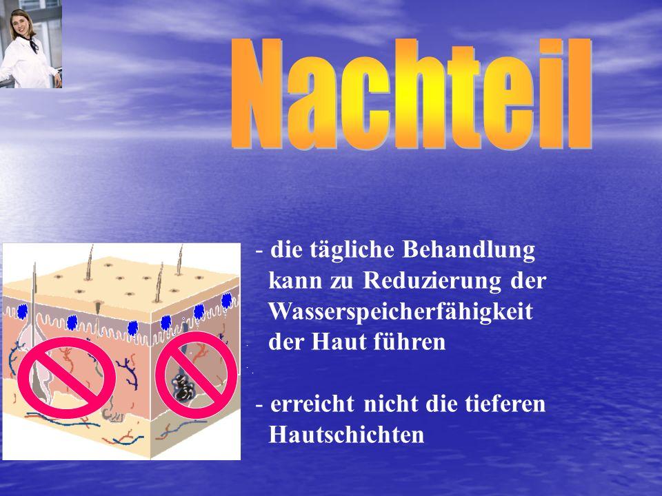 - die tägliche Behandlung kann zu Reduzierung der Wasserspeicherfähigkeit der Haut führen - erreicht nicht die tieferen Hautschichten