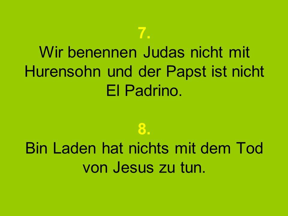7. Wir benennen Judas nicht mit Hurensohn und der Papst ist nicht El Padrino. 8. Bin Laden hat nichts mit dem Tod von Jesus zu tun.