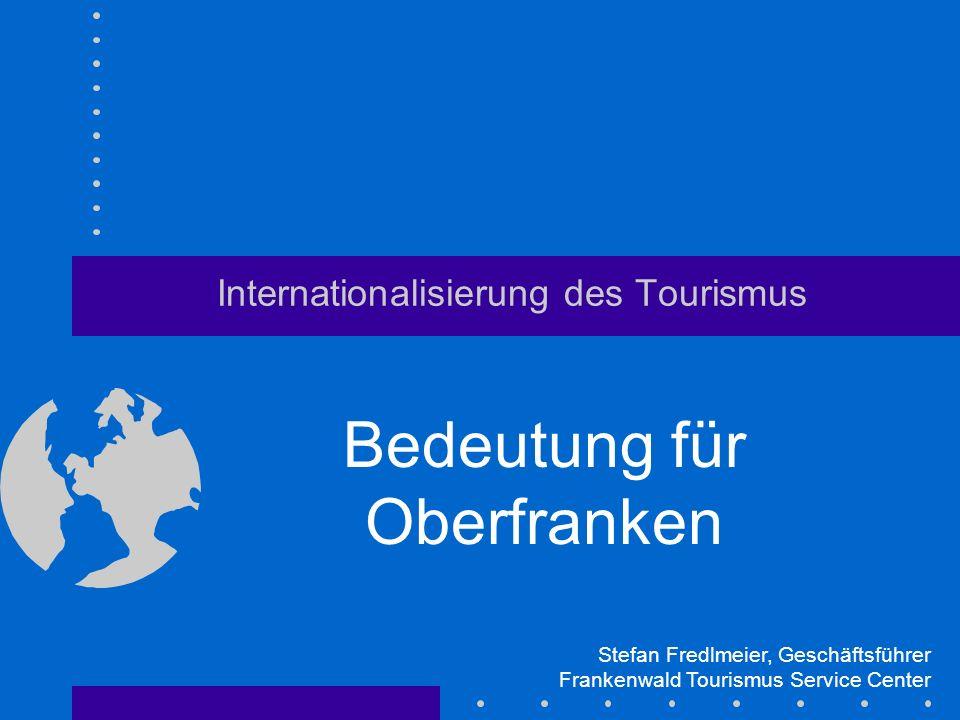 Internationalisierung des Tourismus Bedeutung für Oberfranken Stefan Fredlmeier, Geschäftsführer Frankenwald Tourismus Service Center