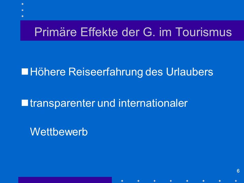 6 Primäre Effekte der G. im Tourismus Höhere Reiseerfahrung des Urlaubers transparenter und internationaler Wettbewerb
