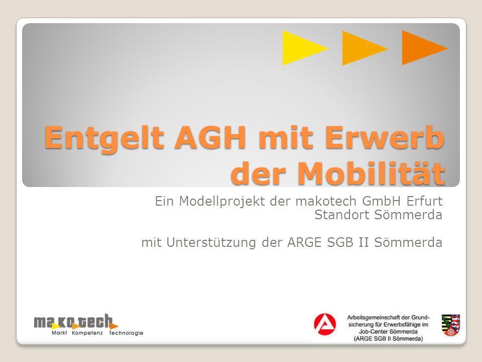 Entgelt AGH mit Erwerb der Mobilität Ein Modellprojekt der makotech GmbH Erfurt Standort Sömmerda mit Unterstützung der ARGE SGB II Sömmerda