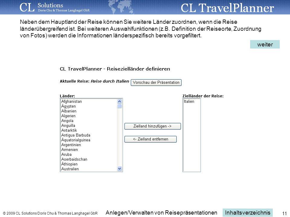 Inhaltsverzeichnis Anlegen/Verwalten von Reisepräsentationen © 2009 CL Solutions Doris Chu & Thomas Langhagel GbR 11 Neben dem Hauptland der Reise können Sie weitere Länder zuordnen, wenn die Reise länderübergreifend ist.