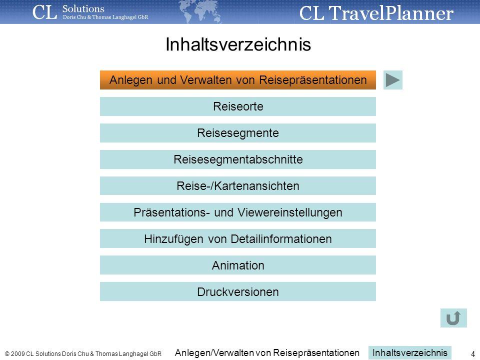 Inhaltsverzeichnis Anlegen/Verwalten von Reisepräsentationen © 2009 CL Solutions Doris Chu & Thomas Langhagel GbR 4 Anlegen und Verwalten von Reisepräsentationen Reiseorte Reisesegmente Reisesegmentabschnitte Reise-/Kartenansichten Präsentations- und Viewereinstellungen Hinzufügen von Detailinformationen Animation Druckversionen Inhaltsverzeichnis