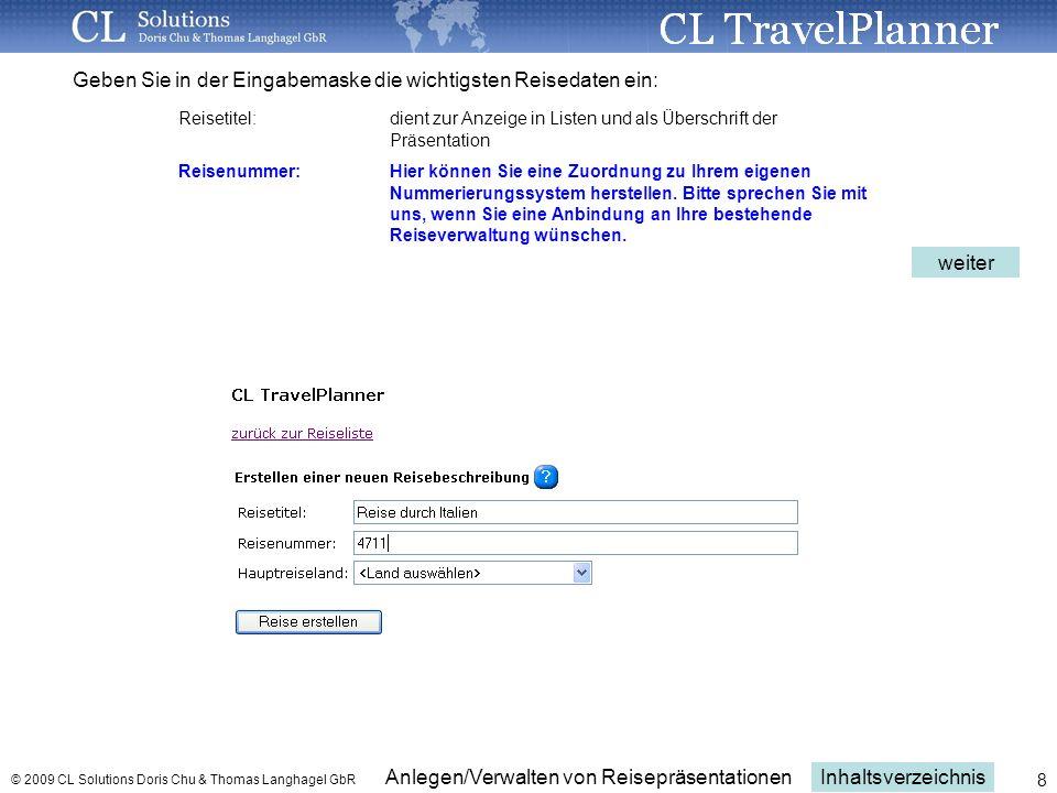 Inhaltsverzeichnis Anlegen/Verwalten von Reisepräsentationen © 2009 CL Solutions Doris Chu & Thomas Langhagel GbR 8 Geben Sie in der Eingabemaske die wichtigsten Reisedaten ein: Reisetitel:dient zur Anzeige in Listen und als Überschrift der Präsentation Reisenummer: Hier können Sie eine Zuordnung zu Ihrem eigenen Nummerierungssystem herstellen.