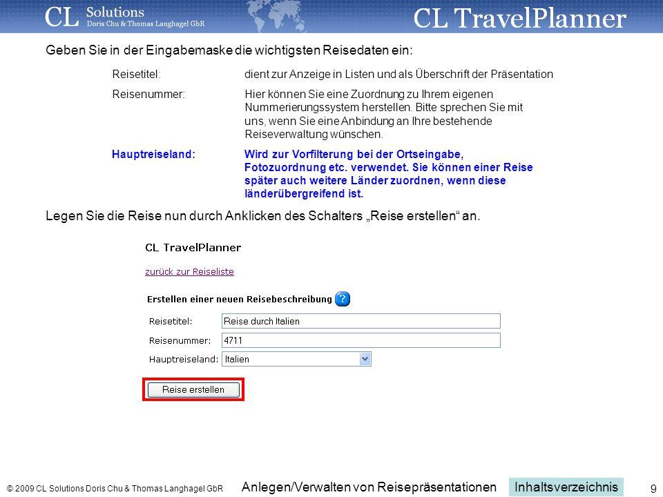 Inhaltsverzeichnis Anlegen/Verwalten von Reisepräsentationen © 2009 CL Solutions Doris Chu & Thomas Langhagel GbR 9 Geben Sie in der Eingabemaske die wichtigsten Reisedaten ein: Reisetitel:dient zur Anzeige in Listen und als Überschrift der Präsentation Reisenummer: Hier können Sie eine Zuordnung zu Ihrem eigenen Nummerierungssystem herstellen.