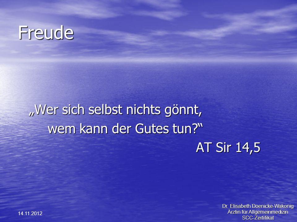 14.11.2012 Freude Wer sich selbst nichts gönnt, wem kann der Gutes tun? AT Sir 14,5 Dr. Elisabeth Doenicke-Wakonig Ärztin für Allgemeinmedizin SCC-Zer