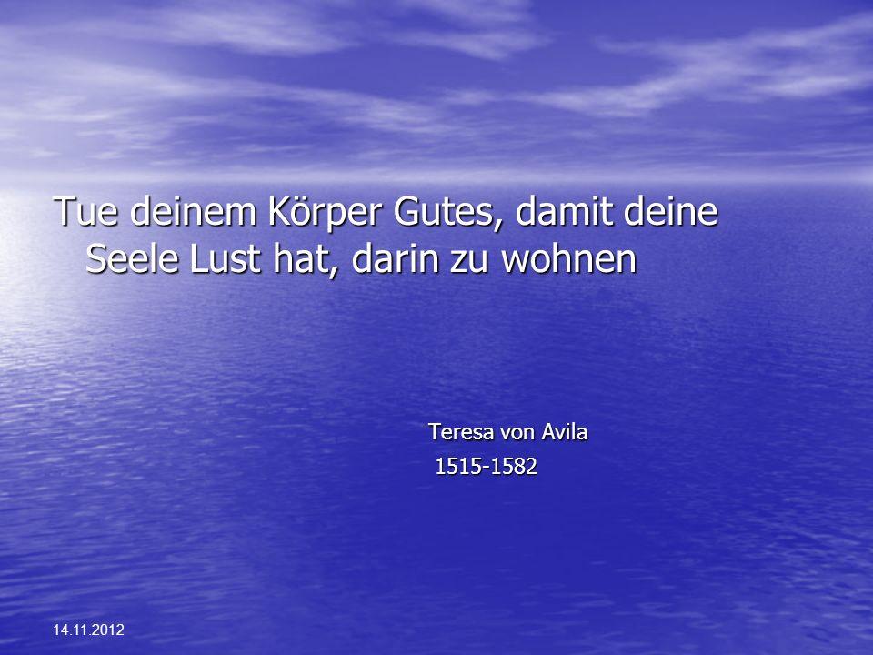 14.11.2012 Tue deinem Körper Gutes, damit deine Seele Lust hat, darin zu wohnen Teresa von Avila Teresa von Avila 1515-1582 1515-1582