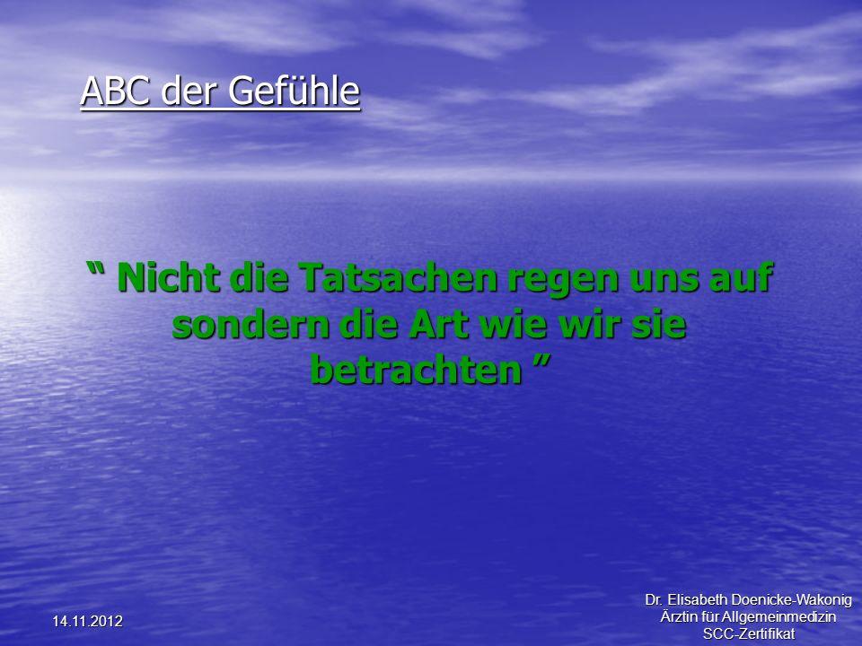 14.11.2012 ABC der Gefühle Nicht die Tatsachen regen uns auf sondern die Art wie wir sie betrachten Nicht die Tatsachen regen uns auf sondern die Art