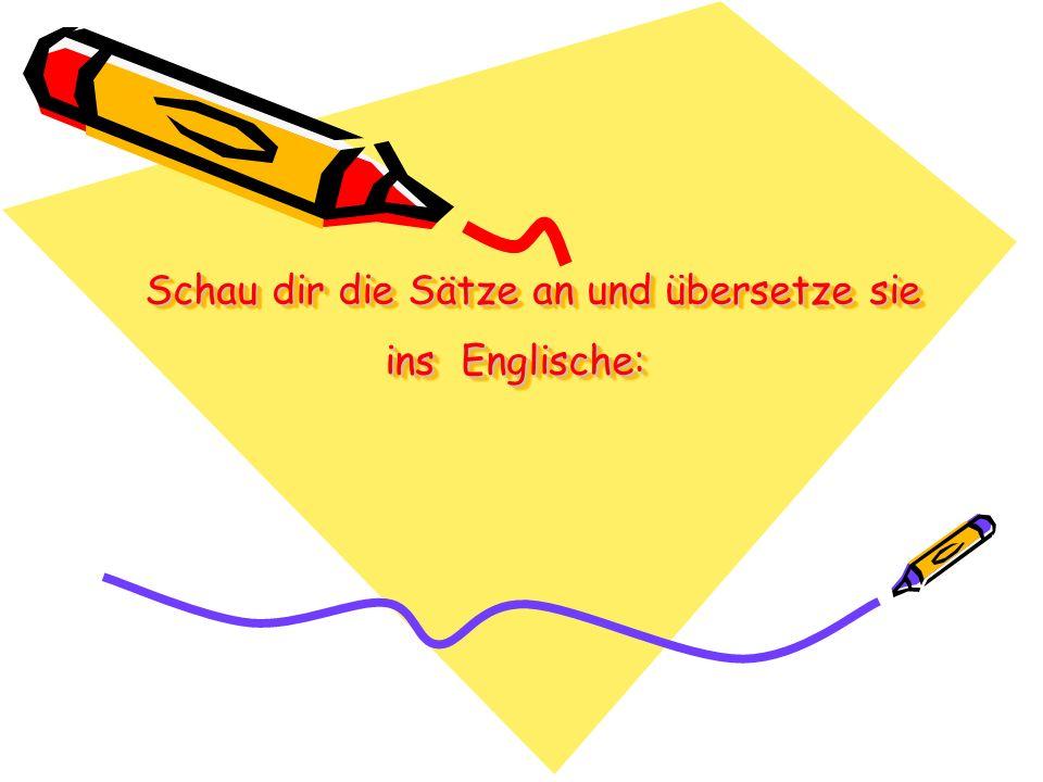 Schau dir die Sätze an und übersetze sie ins Englische: Schau dir die Sätze an und übersetze sie ins Englische: