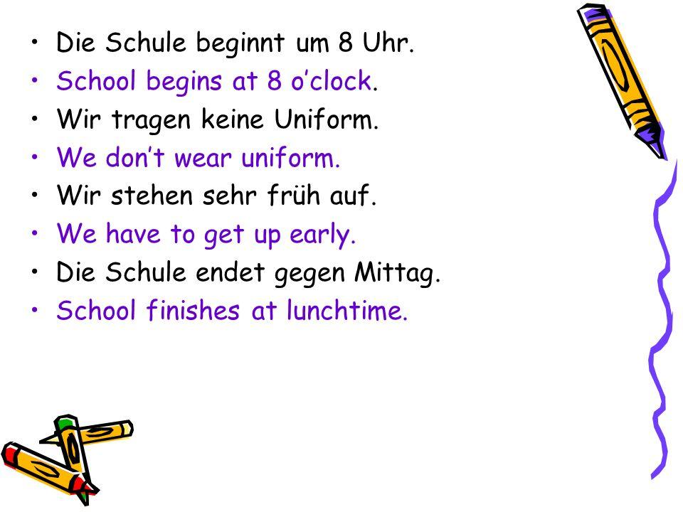 Die Schule beginnt um 8 Uhr. School begins at 8 oclock. Wir tragen keine Uniform. We dont wear uniform. Wir stehen sehr früh auf. We have to get up ea