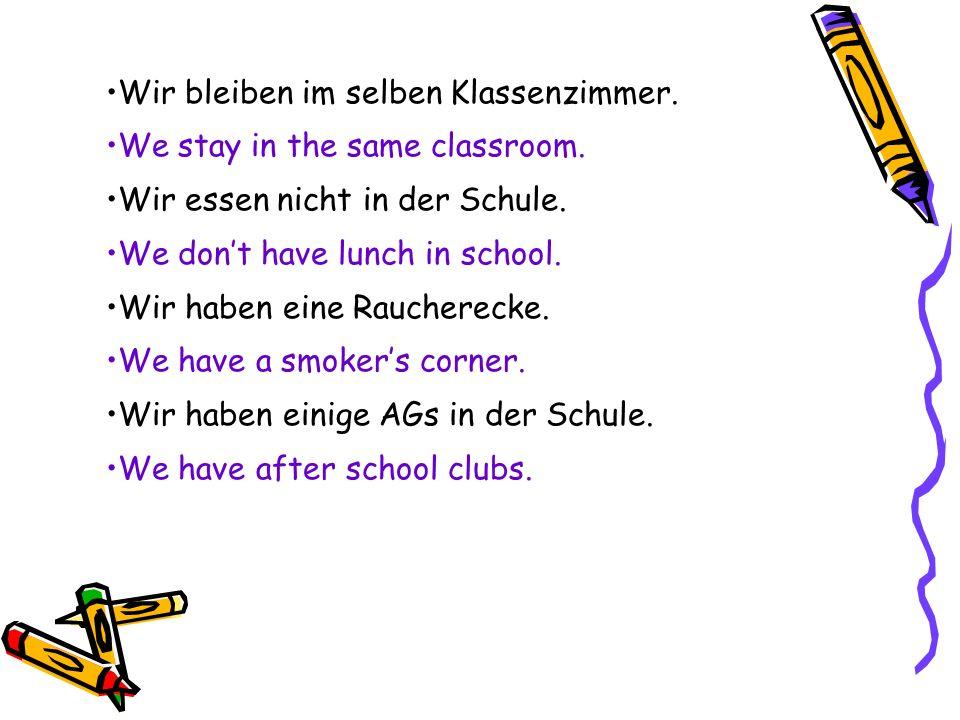 Wir bleiben im selben Klassenzimmer. We stay in the same classroom. Wir essen nicht in der Schule. We dont have lunch in school. Wir haben eine Rauche