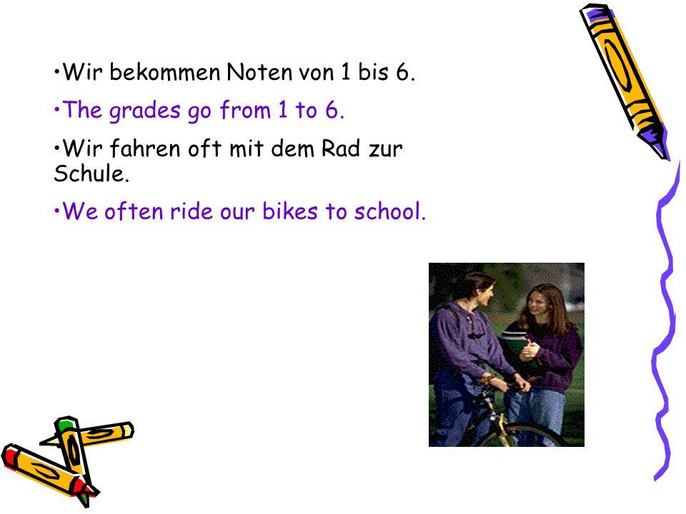 Wir bekommen Noten von 1 bis 6. The grades go from 1 to 6. Wir fahren oft mit dem Rad zur Schule. We often ride our bikes to school.