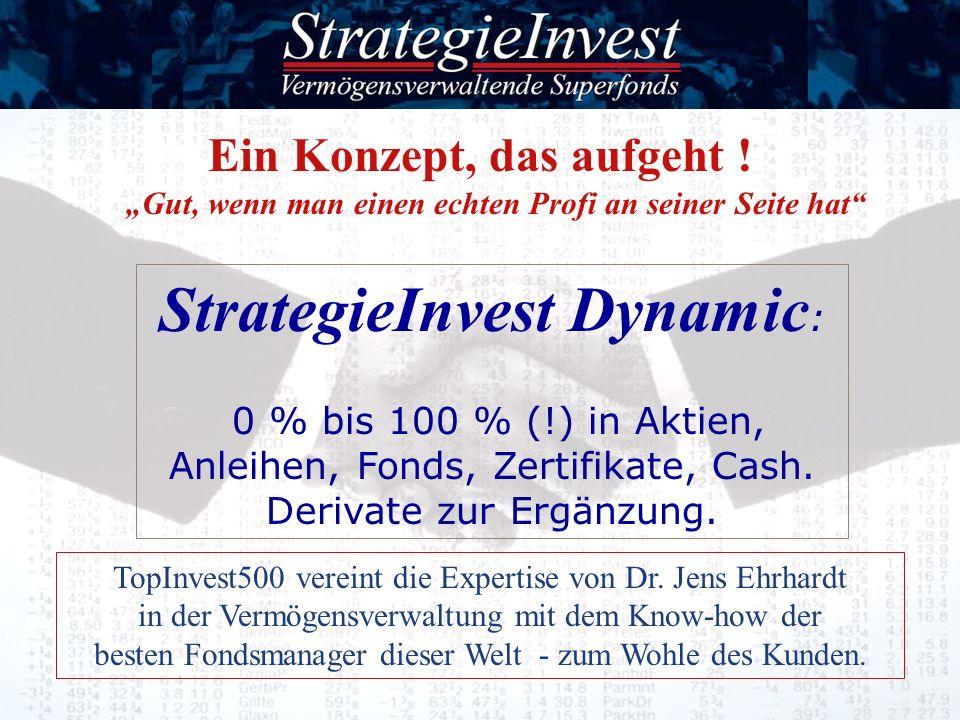 Ein Konzept, das aufgeht ! Gut, wenn man einen echten Profi an seiner Seite hat StrategieInvest Dynamic : 0 % bis 100 % (!) in Aktien, Anleihen, Fonds