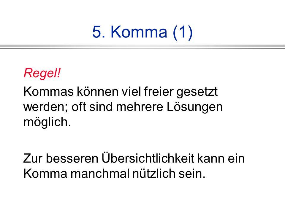 5.Komma (1) Regel. Kommas können viel freier gesetzt werden; oft sind mehrere Lösungen möglich.