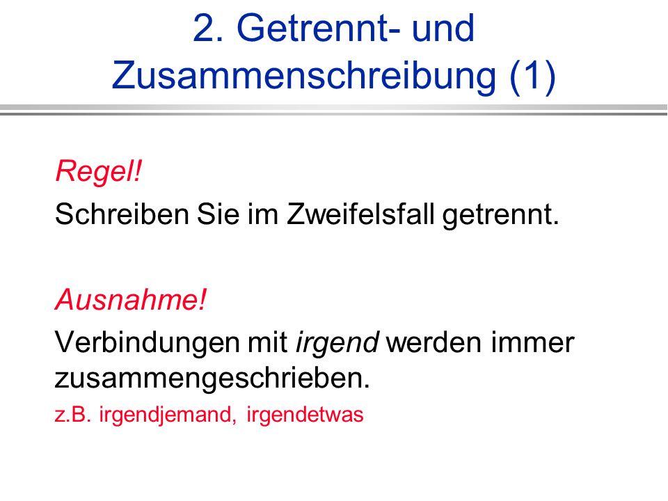 2.Getrennt- und Zusammenschreibung (1) Regel. Schreiben Sie im Zweifelsfall getrennt.