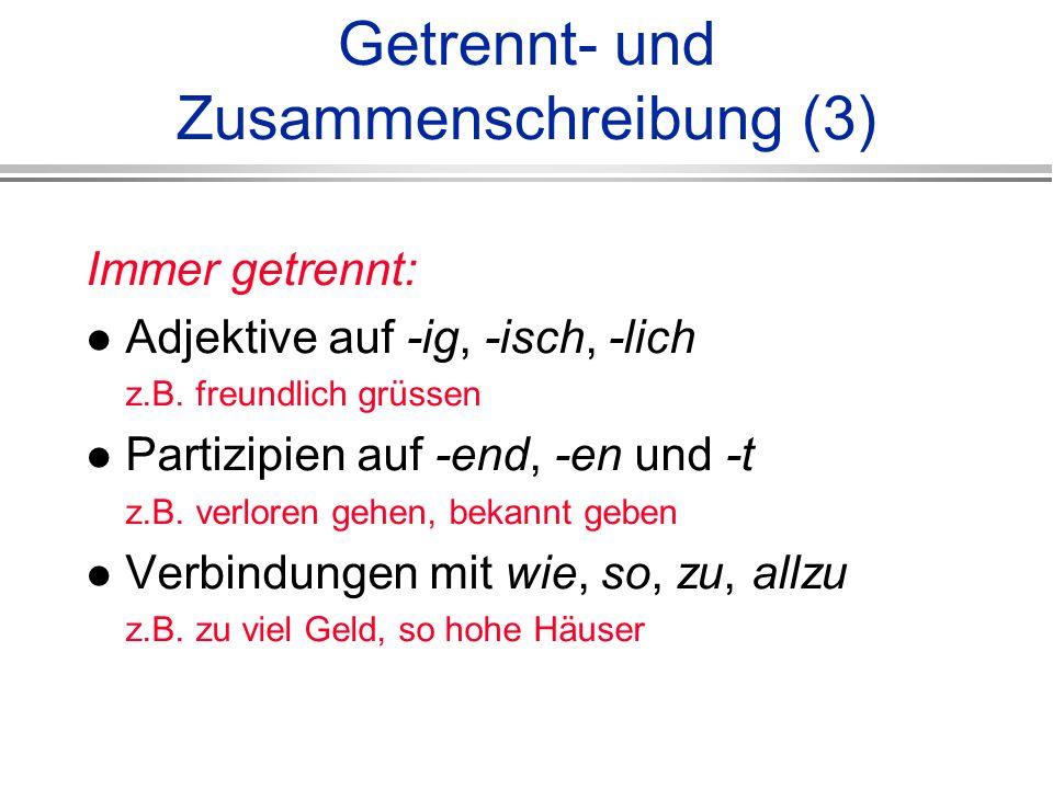 Getrennt- und Zusammenschreibung (3) Immer getrennt: Adjektive auf -ig, -isch, -lich z.B.