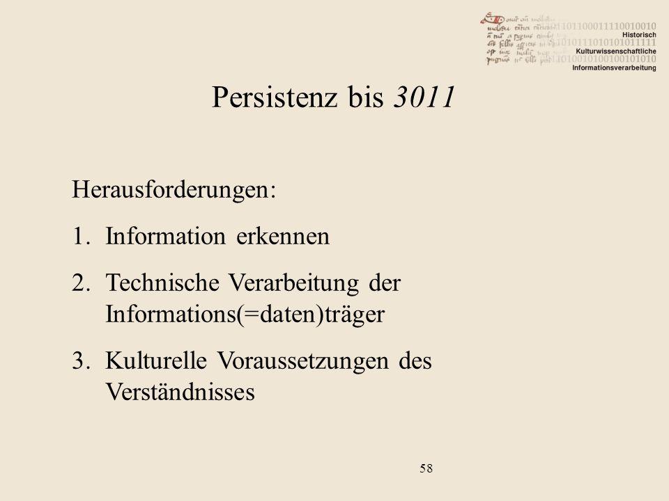 58 Herausforderungen: 1.Information erkennen 2.Technische Verarbeitung der Informations(=daten)träger 3.Kulturelle Voraussetzungen des Verständnisses Persistenz bis 3011