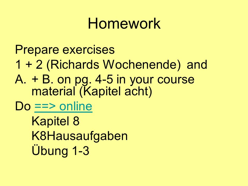 Homework Prepare exercises 1 + 2 (Richards Wochenende) and A.+ B.