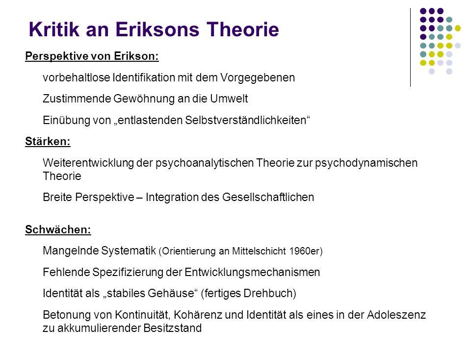 Kritik an Eriksons Theorie Perspektive von Erikson: vorbehaltlose Identifikation mit dem Vorgegebenen Zustimmende Gewöhnung an die Umwelt Einübung von