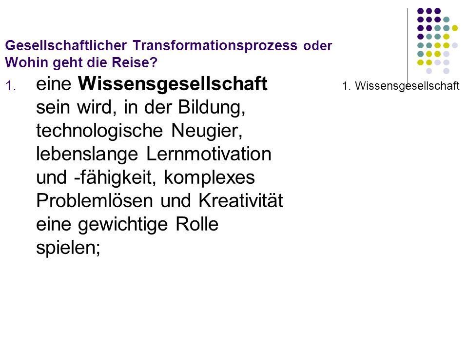 Gesellschaftlicher Transformationsprozess oder Wohin geht die Reise? 1. eine Wissensgesellschaft sein wird, in der Bildung, technologische Neugier, le