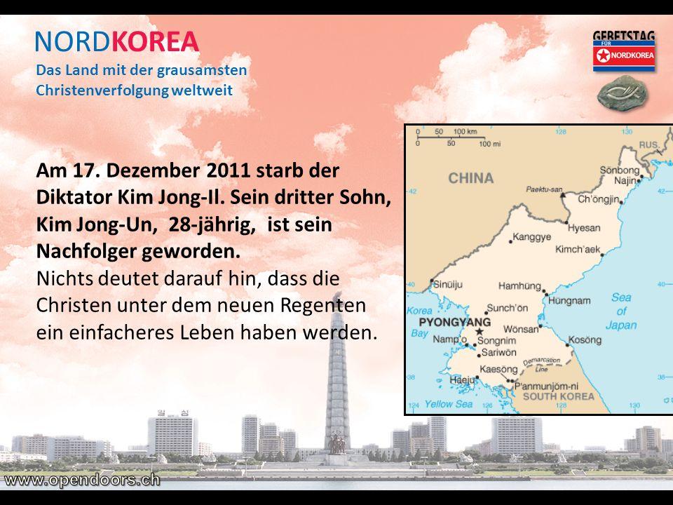 NORDKOREA Das Land mit der grausamsten Christenverfolgung weltweit Am 17. Dezember 2011 starb der Diktator Kim Jong-Il. Sein dritter Sohn, Kim Jong-Un