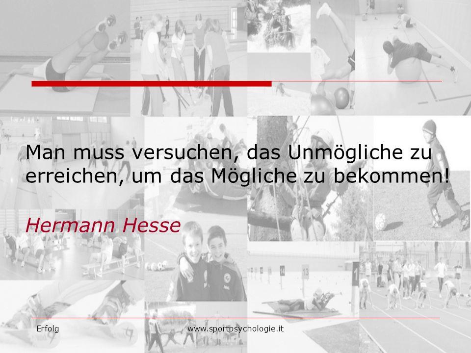 Erfolgwww.sportpsychologie.it Man muss versuchen, das Unmögliche zu erreichen, um das Mögliche zu bekommen! Hermann Hesse