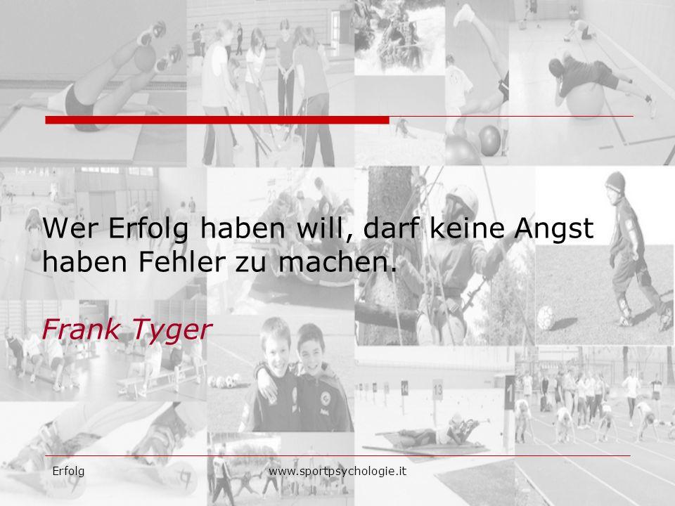 Erfolgwww.sportpsychologie.it Wer Erfolg haben will, darf keine Angst haben Fehler zu machen. Frank Tyger