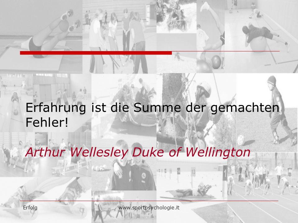 Erfolgwww.sportpsychologie.it Erfahrung ist die Summe der gemachten Fehler! Arthur Wellesley Duke of Wellington