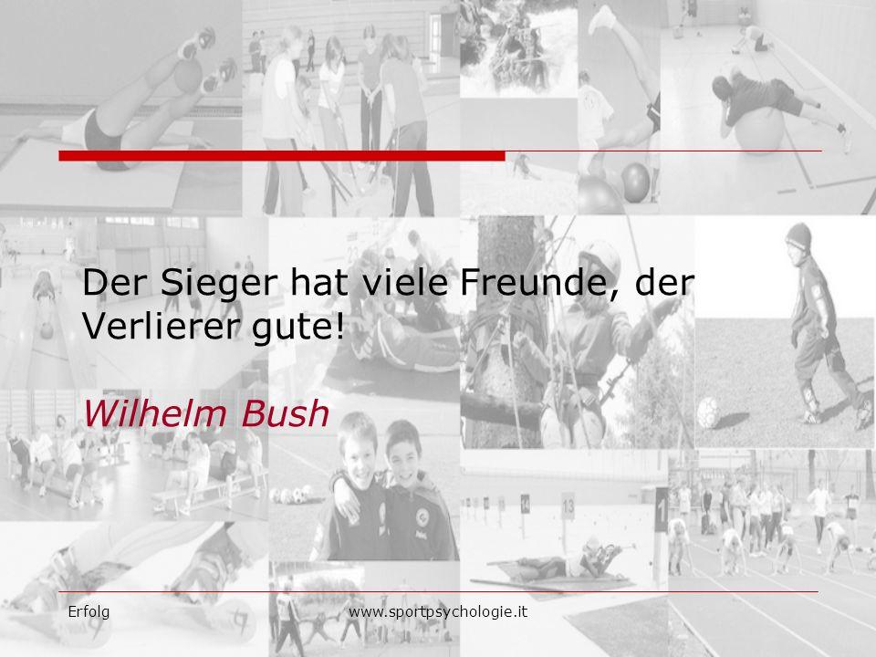 Erfolgwww.sportpsychologie.it Der Sieger hat viele Freunde, der Verlierer gute! Wilhelm Bush