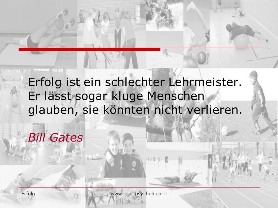 Erfolgwww.sportpsychologie.it Erfolg ist ein schlechter Lehrmeister. Er lässt sogar kluge Menschen glauben, sie könnten nicht verlieren. Bill Gates