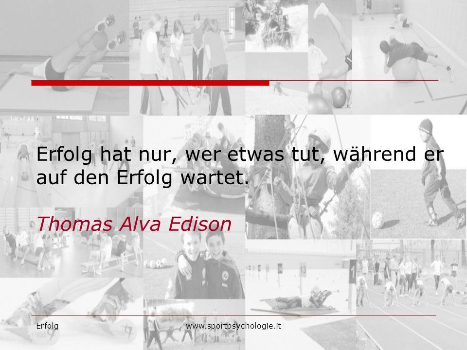 Erfolgwww.sportpsychologie.it Erfolg hat nur, wer etwas tut, während er auf den Erfolg wartet. Thomas Alva Edison