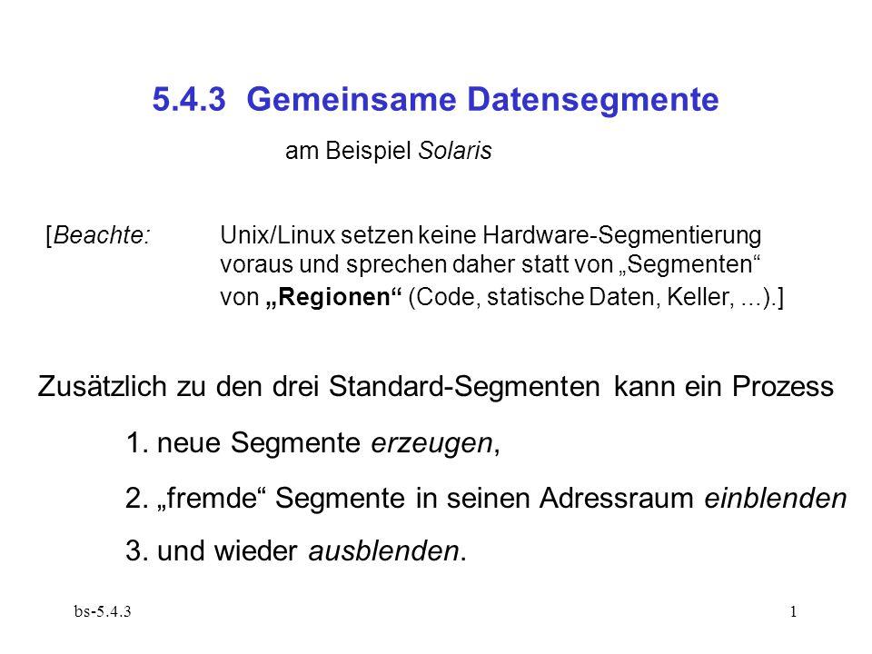 bs-5.4.31 5.4.3 Gemeinsame Datensegmente am Beispiel Solaris [Beachte: Unix/Linux setzen keine Hardware-Segmentierung voraus und sprechen daher statt von Segmenten von Regionen (Code, statische Daten, Keller,...).] Zusätzlich zu den drei Standard-Segmenten kann ein Prozess 1.